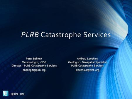 PLRB Catastrophe Services Andrew Louchios Geologist - Geospatial Specialist PLRB Catastrophe Peter Balingit Meteorologist,