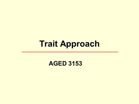 Trait Approach AGED 3153. Thought of the day… Leadership is a combination of strategy and character. If you must be without one, be without the strategy.