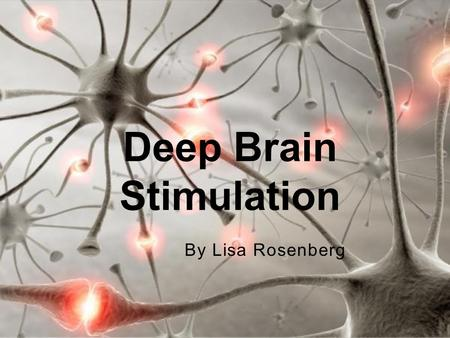 By Lisa Rosenberg Deep Brain Stimulation. Electrical probe implanted in brain Approved by FDA in mid 1990's Hidden under skin Does not damage healthy.