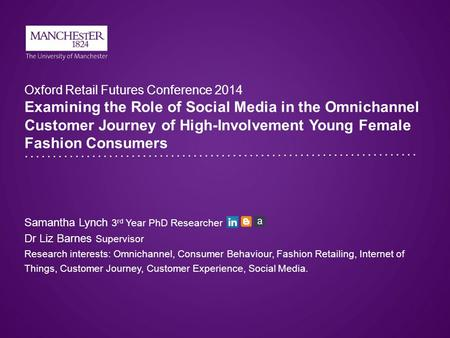 Oxford Retail Futures Conference 2014 Examining the Role of Social Media in the Omnichannel Customer Journey of High-Involvement Young Female Fashion Consumers.