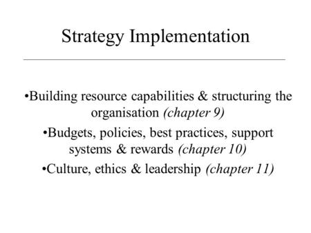 Strategy Implementation Building resource capabilities & structuring the organisation (chapter 9) Budgets, policies, best practices, support systems &