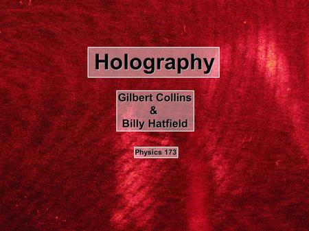 Holography Gilbert Collins & Billy Hatfield Physics 173.
