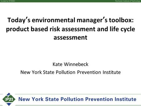 Today's environmental manager's toolbox: product based risk assessment and life cycle assessment Kate Winnebeck New York State Pollution Prevention Institute.