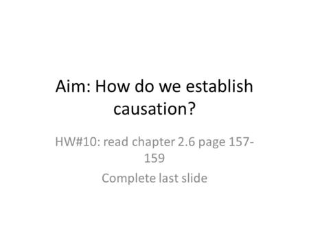 Aim: How do we establish causation? HW#10: read chapter 2.6 page 157- 159 Complete last slide.