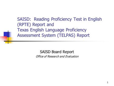 1 SAISD: Reading Proficiency Test in English (RPTE) Report and Texas English Language Proficiency Assessment System (TELPAS) Report SAISD Board Report.