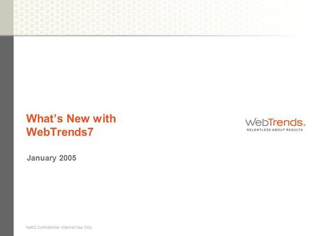 NetIQ Confidential - Internal Use Only What's New with WebTrends7 January 2005.