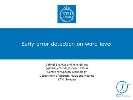 TT Centre for Speech Technology Early error detection on word level Gabriel Skantze and Jens Edlund Centre for Speech Technology.