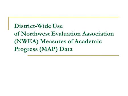 District-Wide Use of Northwest Evaluation Association (NWEA) Measures of Academic Progress (MAP) Data.