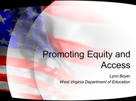 Promoting Equity and Access Lynn Boyer West Virginia Department of Education.