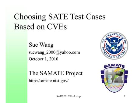Choosing SATE Test Cases Based on CVEs Sue Wang October 1, 2010 The SAMATE Project  1SATE 2010 Workshop.