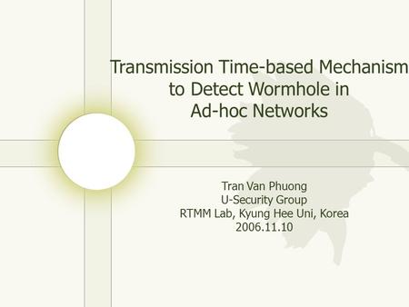 Transmission Time-based Mechanism to Detect Wormhole in Ad-hoc Networks Tran Van Phuong U-Security Group RTMM Lab, Kyung Hee Uni, Korea 2006.11.10.