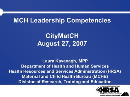 MCH Leadership Competencies CityMatCH August 27, 2007 Laura Kavanagh, MPP Department of Health and Human Services Health Resources and Services Administration.