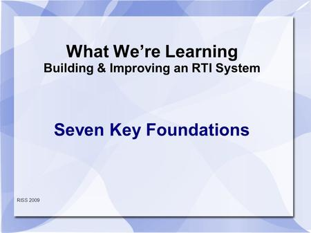 What We're Learning Building & Improving an RTI System Seven Key Foundations RISS 2009.