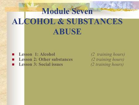 Module Seven ALCOHOL & SUBSTANCES ABUSE Lesson 1: Alcohol (2 training hours) Lesson 2: Other substances (2 training hours) Lesson 3: Social issues (2 training.