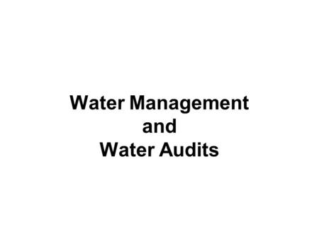 Water Management and Water Audits. WATER MANAGEMENT The basic processes of managing water for human use are: –collection –storage –treatment and, –distribution.