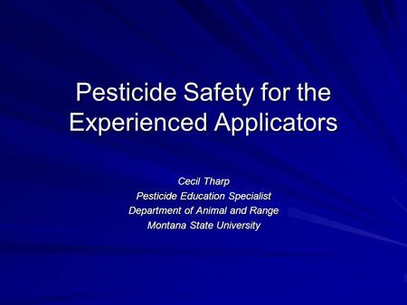 Pesticide Safety for the Experienced Applicators Cecil Tharp Pesticide Education Specialist Department of Animal and Range Montana State University.