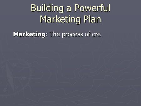 Building a Powerful Marketing Plan Marketing: The process of cre ating and delivering desired goods and services to customers involves all of the activities.