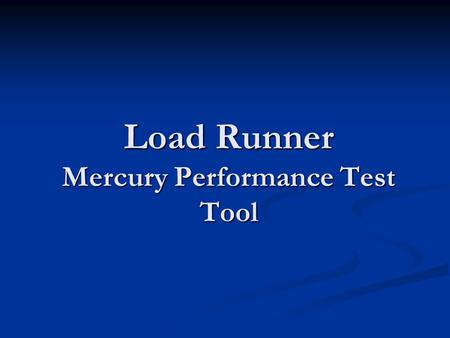 Load Runner Mercury Performance Test Tool. Topics to be Covered Why Performance ? Why Performance ? Definitions: Performance Testing Definitions: Performance.
