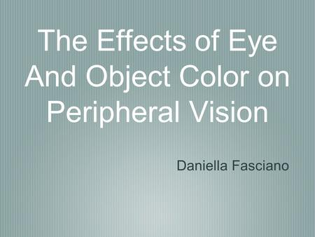 The Effects of Eye And Object Color on Peripheral Vision Daniella Fasciano.