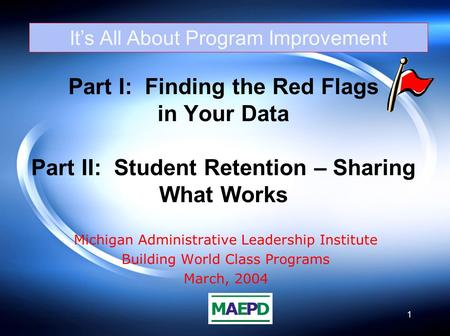 1 Part I: Finding the Red Flags in Your Data Part II: Student Retention – Sharing What Works Michigan Administrative Leadership Institute Building World.