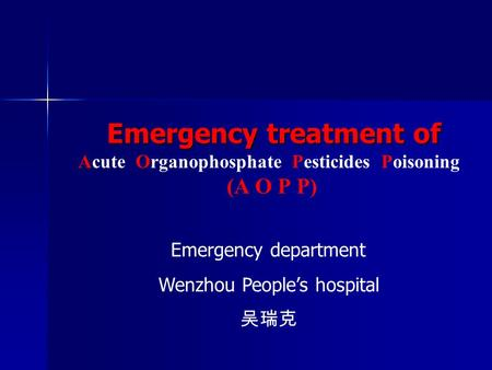 Emergency treatment of Emergency treatment of Acute Organophosphate Pesticides Poisoning (A O P P) Emergency department Wenzhou People's hospital 吴瑞克.