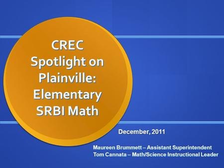 CREC Spotlight on Plainville: Elementary SRBI Math Maureen Brummett – Assistant Superintendent Tom Cannata – Math/Science Instructional Leader December,