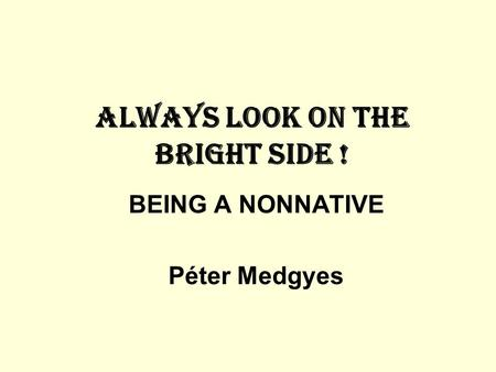 ALWAYS LOOK ON THE BRIGHT SIDE ! BEING A NONNATIVE Péter Medgyes.