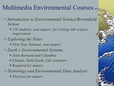 Multimedia Environmental Courses Introduction to Environmental Science/Brownfield Action 120 students, non-majors, for College lab science requirement.