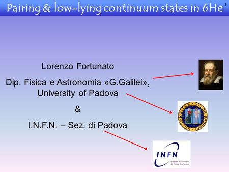 Pairing & low-lying continuum states in 6He Lorenzo Fortunato Dip. Fisica e Astronomia «G.Galilei», University of Padova & I.N.F.N. – Sez. di Padova 1.
