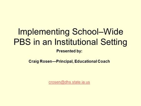Implementing School–Wide PBS in an Institutional Setting Presented by: Craig Rosen—Principal, Educational Coach