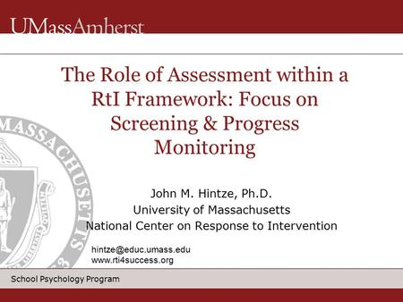 School Psychology Program John M. Hintze, Ph.D. University of Massachusetts National Center on Response to Intervention The Role of Assessment within a.
