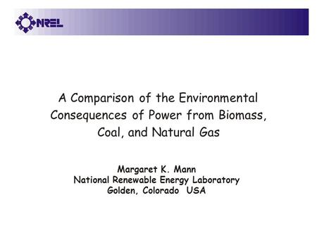 Margaret K. Mann National Renewable Energy Laboratory Golden, Colorado USA A Comparison of the Environmental Consequences of Power from Biomass, Coal,