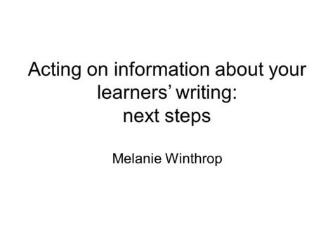 Acting on information about your learners' writing: next steps Melanie Winthrop.