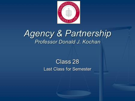 Agency & Partnership Professor Donald J. Kochan Class 28 Last Class for Semester.