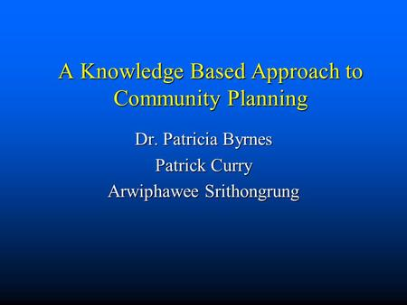 A Knowledge Based Approach to Community Planning Dr. Patricia Byrnes Patrick Curry Arwiphawee Srithongrung.