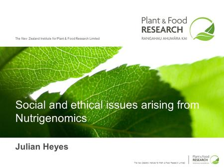 The New Zealand Institute for Plant & Food Research Limited Social and ethical issues arising from Nutrigenomics Julian Heyes.