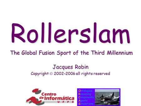Ontologies Reasoning Components Agents Simulations Rollerslam The Global Fusion Sport of the Third Millennium Jacques Robin Copyright  2002-2006 all rights.
