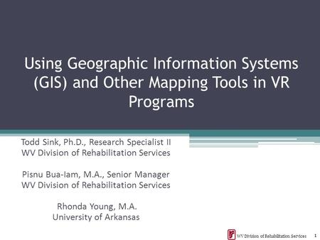 Using Geographic Information Systems (GIS) and Other Mapping Tools in VR Programs Todd Sink, Ph.D., Research Specialist II WV Division of Rehabilitation.