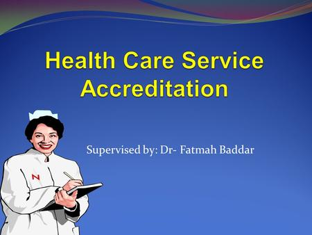 Supervised by: Dr- Fatmah Baddar. 2 Health Care Service Accreditation Accreditation Accreditation is the process of assessing health institutions against.
