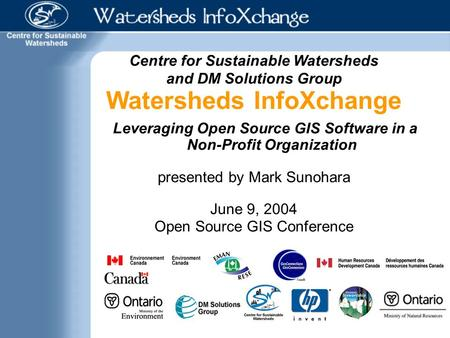 Centre for Sustainable Watersheds and DM Solutions Group Watersheds InfoXchange Leveraging Open Source GIS Software in a Non-Profit Organization presented.