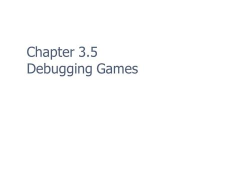 Chapter 3.5 Debugging Games. 2 The Five Step Debugging Process 1. Reproduce the problem consistently 2. Collect clues 3. Pinpoint the error 4. Repair.