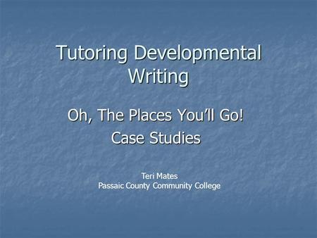 Tutoring Developmental Writing Oh, The Places You'll Go! Case Studies Teri Mates Passaic County Community College.