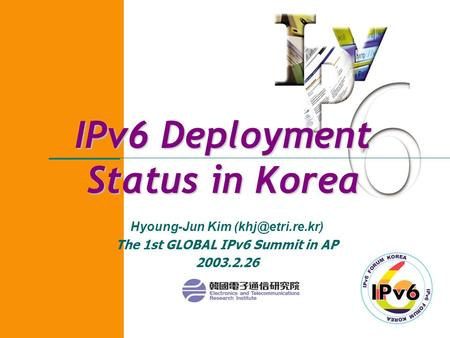IPv6 Deployment Status in Korea Hyoung-Jun Kim The 1st GLOBAL IPv6 Summit in AP 2003.2.26.