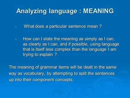 Analyzing language : MEANING 1. What does a particular sentence mean ? 1. How can I state the meaning as simply as I can, as clearly as I can, and if possible,