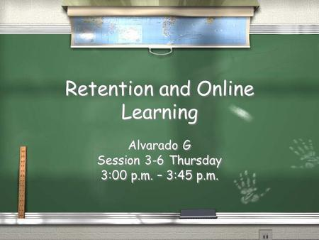 Retention and Online Learning Alvarado G Session 3-6 Thursday 3:00 p.m. – 3:45 p.m. Alvarado G Session 3-6 Thursday 3:00 p.m. – 3:45 p.m.