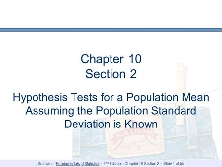 Sullivan – Fundamentals of Statistics – 2 nd Edition – Chapter 10 Section 2 – Slide 1 of 55 Chapter 10 Section 2 Hypothesis Tests for a Population Mean.