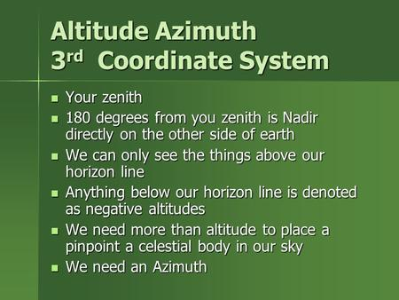 Altitude Azimuth 3 rd Coordinate System Your zenith Your zenith 180 degrees from you zenith is Nadir directly on the other side of earth 180 degrees from.