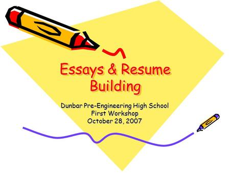 Essays & Resume Building Dunbar Pre-Engineering High School First Workshop October 28, 2007.