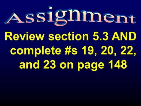 Review section 5.3 AND complete #s 19, 20, 22, and 23 on page 148.