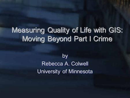 Measuring Quality of Life with GIS: Moving Beyond Part I Crime by Rebecca A. Colwell University of Minnesota.